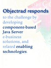 Objectrad responds to the challenge by developing  component-based Java Server e-business solutions, and related enabling technologies.